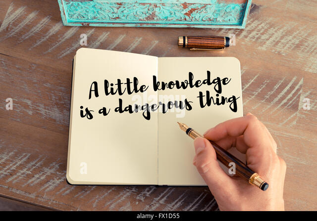 a little knowledge is a dangerous thing essay A little knowledge is a dangerous thing was first used by alexander pope in an essay on criticism (1709) it means that a small amount of knowledge can lead people to believ e they know more.